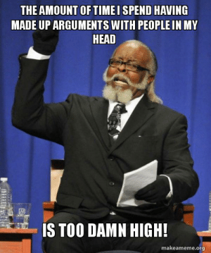 Head, Org, and Made: THE AMOUNT OF TIMEI SPEND HAVING  MADE UP ARGUMENTS WITH PEOPLE IN MY  HEAD  te  IS TOO DAMN HIGH!  makeameme.org Its a little concerning.