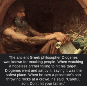 "Funny, Saw, and Target: The ancient Greek philosopher Diogenes  was known for mocking people. When watching  a hopeless archer failing to hit his target,  Diogenes went and sat by it, saying it was the  safest place. When he saw a prostitute's son  throwing rocks at a crowd, he said, ""Careful  son. Don't hit your father."" The original trash talker via /r/funny https://ift.tt/2HVXNQ9"