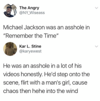 """Funny, Michael Jackson, and Videos: The Angry  @NY Wiseass  Michael Jackson was an asshole in  """"Remember the Time""""  Kar L. Stine  @karyewest  He was an asshole in a lot of his  videos honestly. He'd step onto the  scene, flirt with a man's girl, cause  chaos then hehe into the wind *hehes into the wind*"""