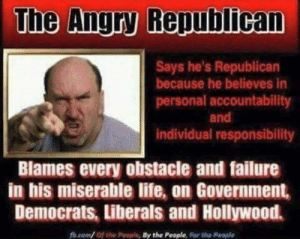 Life, Angry, and Failure: The Angry Republican  Says he's Republican  because he believes in  personal accountability  and  individual responsibility  Blames every obstacie and failure  in his miserable life, on Government,  Democrats, Liberals and Hollywood.  fh.com/ of the People, By the People, For the People
