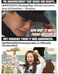 Swee la! Looks like Running Man will keep on running! 🤗: THE ANNOUNCEMENT THAT BROKEOUR HEARTS  BREAKING] unning Man officially announces  show will shutdown Koreaboo  NOW WHATTO WATCH  DURING MRTRIDES?  BUT SUDDENLA TODAYITWAS ANNOUNCED  I BREAKING Running Man Is Officially  Uncancelled  World  KGN u  LOOK LIKE  WERE BIG Swee la! Looks like Running Man will keep on running! 🤗