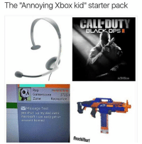 """Dad, Dank, and Dope: The Annoying Xbox kid"""" starter pack  CALLEDUTY  BLACK OP  II  S Rep  Gamerscore  3715  Zone  Recreation  Message Text  yea shut up my dad owns  microsoft i can easly get ur  account banned  Enochillbart Turn on my post notifications for some quick laughs homies 😏🔥 - Liked the memes? Follow me (@gaming_p0sts) for more! 🤘🏼 Dope gaming store- @gamersdelivery Backup- @memerzone - Tags (Ignore) 🚫 GamingPosts CallOfDuty Memes Cod codww2 Gaming Tumblr FunnyPosts Xbox LMAO Playstation XboxOne Internet Selfie CSGO Gamer SelenaGomez Follow Dank Meme Spongebob Like YouTube Relatable Memes DankMemes"""