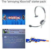 """Haters gonna hate 🎮 (swipe left for fun 👈👈👈) memes dankmemes stolenmemes gamer gaming otaku ps4 xboxone pc funy smug gamerguy gamergirl lifeisstrange deathstranding yokotaro roblox: The annoying Xbox kid"""" starter pack  RGERLOx  Gamerscore  Zone  Recreati  M Message Text  yea shut up my dad owns  microsoft i can easly get ur  account banned Haters gonna hate 🎮 (swipe left for fun 👈👈👈) memes dankmemes stolenmemes gamer gaming otaku ps4 xboxone pc funy smug gamerguy gamergirl lifeisstrange deathstranding yokotaro roblox"""
