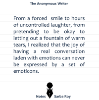 Notes | Sarba: The Anonymous Writer  From a forced smile to hours  of uncontrolled laughter, from  pretending to be  okay to  letting out a fountain of warm  tears, I realized that the joy of  having a  real conversation  laden with emotions can never  be expressed by a set of  emoticons.  Notes  Sarba Roy Notes | Sarba