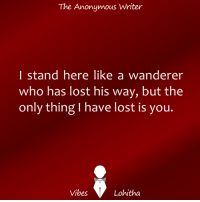 Vibes | Lohitha: The Anonymous Writer  I stand here like a wanderer  who has lost his way, but the  only thing I have lost is you  Vibes  Lohitha Vibes | Lohitha