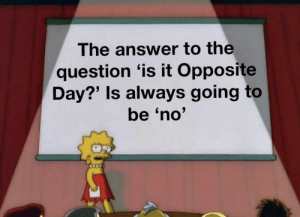 Is it Opposite Day?: The answer to the  question 'is it Opposite  Day?' Is always going to  be 'no' Is it Opposite Day?