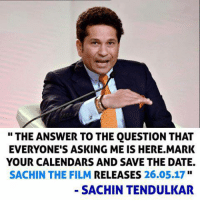 Memes, Biopic, and Sachin Tendulkar: THE ANSWER TO THE QUESTION THAT  EVERYONE'S ASKING ME IS HERE.MARK  YOUR CALENDARS AND SAVE THE DATE.  SACHIN THE FILM RELEASES  26.05.17  SACHIN TENDULKAR Sachin Tendulkar revealed the Date of his Biopic !