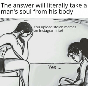We need to talk: The answer will literally take a  man's soul from his body  You upload stolen memes  on Instagram rite?  Yes ... We need to talk