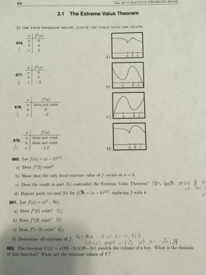 AP Calculus BC: How do you do 681 d?? I know how to find Abs min but I don't know how to find local max.: The AP CALCULUS PROBLEM BOOK  68  The Extreme Value Theorem  3.1  IN THE FOUR PROBLEMS BELOW, MATCH THE TABLE WITH THE GRAPH.  f'(x)  0  а  676.  b  0  C  с  +  +  a b с  A)  f'(x)  х  0  а  677.  b  0  -5  +  bс  C  а  В)  f(x)  х  does not exist  a  678.  b  0  D  -2  с  b с  а  f'(x)  х  does not exist  a  679.  b does not exist  A  а ь с  -1.7  D)  с  680. Let f(x) = (x - 2)2/3  a) Does f'(2) exist?  b) Show that the only local extreme value of f occurs at x 2.  c) Does the result in part (b) contradict the Extreme Value Theorem? H0s bath max & h  in  on the c  d) Repeat parts (a) and (b) for f()= (x- k)2/3, replacing 2 with k.  681. Let f(x) x3 -9a  a) Does f'(0) exist? No  b) Does f'(3) exist? No  c) Does f'(-3) exist? No  0 at x=-3,0)3  Lo cal max L5 at x-J3,J3  d) Determine all extrema of f. Abs. Min  11  682. The function V(x) = x(10-2x) (16 - 2x) models the volume of a box. What is the domain  of this function? What are the extreme values of V? AP Calculus BC: How do you do 681 d?? I know how to find Abs min but I don't know how to find local max.