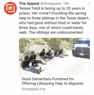 Crime, Facepalm, and Food: The Appeal @theappeal 14h  Teresa Todd is facing up to 20 years in  prison. Her crime? Providing life-saving  help to three siblings in the Texas desert,  who had gone without food or water for  three days, one of whom could barely  walk. The siblings are undocumented.  APL  Good Samaritans Punished for  Offering Lifesaving Help to Migrants  theappeal.org You can think about migration what you want. But is it necessary to punish people for helping others in need?