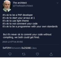 Never, Php, and Light: The architect  @TheRealArchitect  it's ok to be a PHP developer  it's ok to start your arrays at 1  it's ok to use light theme  it's ok to not comment your code  it's ok to be a programmer with your own standards  But it's never ok to commit your code without  compiling, we both could get fired  2018-12-07T16:30:05Z  0xFD54 Retweets 0x25DOE Likes All joking aside