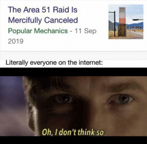 Its time: The Area 51 Raid Is  Mercifully Canceled  Popular Mechanics 11 Sep  2019  Literally everyone on the internet:  Oh, I don't think so Its time