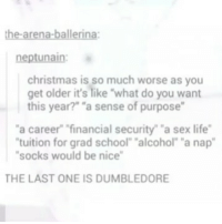 """Christmas, Dumbledore, and Life: the-arena-ballerina  neptunain:  christmas is so much worse as you  get older it's like """"what do you want  this year?"""" """"a sense of purpose  """"a career"""" financial security"""" """"a sex life""""  tuition for grad school """"alcohol"""" """"a nap""""  socks would be nice  THE LAST ONE IS DUMBLEDORE I just nearly sent this to my mum on WhatsApp oops"""