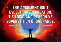 Logic, Memes, and Evolution: THE ARGUMENT ISNT  EVOLUTION VS. CREATION  IT'S LOGIC AND REASON VS  SUPERSTITION & IGNORANCE  Anonymous  Pete Skeptic UZI