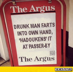 laughoutloud-club:  Just British News: The Argus  DRUNK MAN FARTS  INTO OWN HAND,  HADOUKENS' IT  AT PASSER-BY  The Argus  THE META PICTURE laughoutloud-club:  Just British News