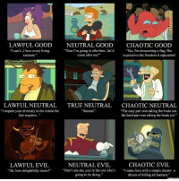 """Ironic, Life, and Love: THE  ARIOR  LAWFUL GOOD  NEUTRAL GOOD  CHAOTIC GOOD  Yes, I'm desecrating a flag. But  """"I can't...I love every living  Then I'm going in after him. he'd  come after me!""""  creature.""""  to preserve the freedom it represents!  LAWFULNEUTRAL TRUE NEUTRAL  CHAOTIC NEUTRAL  """"I respect your diversity to the extent the  """"The easy part was taking the brain out.  """"Second.""""  law requires  the hard part was taking the brain out.""""  CHAOTIC EVIL  LAWFUL EVIL  NEUTRAL EVIL  """"Ah, how delightfully ironic  """"Don't ask me, you're the one who's  """"I came here with a simple dream: a  going to be dying.""""  dream of killing all humans."""" I just started re-watching Futurama in full force, so this is particularly relevant to my life at the moment.  - Leopold the Just"""