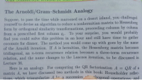 orthogonal: The Arnoldi/Gram-Schmidt Analogy  Suppose, to pass the time while ned on a desert island, you challenged  yourself to devise an algorithm to reduce a nonhermitian matrix to Hessenberg  form by orthogonal similarity transformations, proceeding column by column  from a prescribed first column q1  To your surprise, you would probably  find you could solve this problem in an hour and still have time to gather  coconuts for dinner. The method you would come up with goes by the name  of the Arnoldi iteration. If A is hermitian, the Hessenberg matrix becomes  tridiagonal, an n-term recurrence relation becomes a three-term recurrence  relation, and the name changes to the Lanczos iteration, to be discussed in  Lecture 36.  Here is an analogy. For computing the QR factorization  A QR of a  matrix A, we have discussed two methods in this book: Householder reflec-  thogonal operations and  tions, which triangularize A h  a succession.