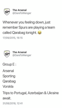 Arsenal, Soccer, and Twitter: The Arsenal  @DareToWenger  Whenever you feeling down, just  remember Spurs are playing a team  called Qarabag tonight.  17/09/2015, 16:15   eThe Arsenal  @DareToWenger  Group E  Arsenal  Sporting  Qarabag  Vorskla  Trips to Portugal, Azerbaijan & Ukraine  await.  31/08/2018, 12:41 Be careful what you tweet because Twitter never forgets. 👀😂😂 https://t.co/pfbFrETY5m