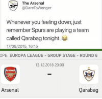 Arsenal, Soccer, and Karma: The Arsenal  @DareToWenger  Whenever you feeling down, just  remember Spurs are playing a team  called Qarabag tonight.  17/09/2015, 16:15  OPE: EUROPA LEAGUE GROUP STAGE ROUND 6  13.12.2018 20:00  Arsenal  Arsenal  Qarabag Karma is real 😂😂 https://t.co/x5WCrrnmOm