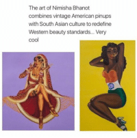 Asian, Memes, and American: The art of Nimisha Bhanot  combines vintage American pinups  with South Asian culture to redefine  Western beauty standards... Very  cool