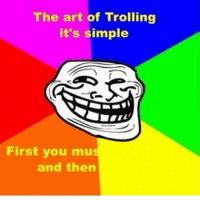 TROLOLOLOL XD: The art of Trolling  it's simple  First you mu  and then TROLOLOLOL XD