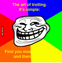 Trolling: The art of trolling.  It's simple:  First you mus  and then