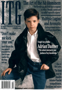 """lifesucks -Sida: The Art ofthe Ad Hominem  Well teachyouthe best waytorespond  to whiny liberals, queers and  so-called scientific experts  Multiple Logins  and Accounts  INTERNETTOUGHGUY QUARTERLY  Getting around admins  SUMMER 2001  VOLUME 2  and their stupid bans  """"Don't make  me kick  your ass!""""  Tough Guy profile:  Adrian Danner  Make threatslike  you meanit  """"The whole internetisjust  jealous of myknowledge.""""  How to take  insults ike  the man  you are  Also in  this issue:  way to  handle  Islamo-Fascist  02>  sympathizers  hecklers and more  Isomethunget awful publishing  234 lifesucks -Sida"""
