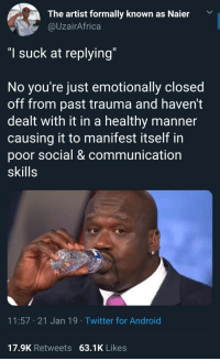 "This hits a little too close to home: The artist formally known as Naier  @UzairAfrica  ""I suck at replying  No you re just emotionally closed  off from past trauma and haven't  dealt with it in a healthy manner  causing it to manifest itself in  poor social & communication  skills  11:57 21 Jan 19 Twitter for Android  17.9K Retweets 63.1K Likes This hits a little too close to home"