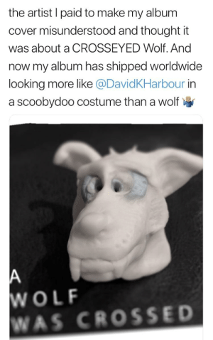 scooby doo: the artist I paid to make my album  cover misunderstood and thought it  was about a CROSSEYED Wolf. And  now my album has shipped worldwide  looking more like @DavidKHarbour in  a scoobydoo costume than a wolf  WOLF  WAS CROSSE D scooby doo