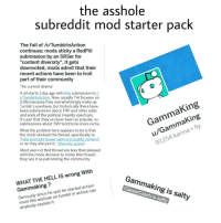 "Tumblrinaction: the asshole  subreddit mod starter pack  The Fall of r/TumblrinAction  continues; mods sticky a RedPill  submission by an SRSer for  ""content diversity"", it gets  downvoted, mods admit that their  recent actions have been to troll  part of their community  The current drama  It all starts 1 day ago with this submission to Z  r/TumblrinAction. Now, usually TiA focuses on  SJWs because they overwhelmingly make up  Tumblr's userbase, but historically there have  been submissions about TRP and other odds  and ends of the political insanity spectrum  It's just that they've never been as popular, so  submissions about TRP tend to be more niche  GammaKing  u/GammaKing  97,254 karma 5y  What the problem here appears to be is that  the mods stickied the thread, specifically to  ""help promo  or as they also put it, ""diversity quota"".  se  quali  Most users in that thread are less than pleased  with the mods decision to sticky this thread;  they see it as patronizing the community  WHAT THE HELL IS wrong Witlh  Gammaking?  Seriously since he quit he started action  more like asshole on tumblr in action can  anybody explain it  Gammaking is salty  CaesarCzech is salty"