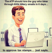 Memes, Taxes, and Email: The ATF should hire the guy who blew  through 600k Hillary emails in 6 days...  @FC Jason  to approve tax stamps... just sayin. Just saying...