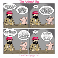Memes, Boots, and Minimum Wage: The Atheist Pig  ALL I'M SAYING IS  I WANT POOR PEOPLE  NO!  WELL  OK, HOW  TO STOP TAKING  LET'S RAISE  ABOUT WE MAKE  HANDOUTS.  THE MINIMUM WAGE  COLLEGE FREE OR  SO THEY WON'T  MORE AFFORDABLE SO  HAVE TO TAKE  THEY CAN GET BETTER  AMANA  HANDOUTS.  JOBS AND NOT TAKE  HANDOUTS?  NO!  THESE PEOPLE NEED  OK, CAN WE  NO!  TO PULL THEMSELVES  I'M  AT LEAST GIVE  up By THEIR BOOT  THEM BOOT STRAPS  BEGINNING TO  DOUBT YOUR  STRAPS.  SO THEY CAN PULL  SINCERITY IN  THEMSELVES up  SEEING PEOPLE  AND STOP TAKING  STOP TAKING  HANDOUTS?  GILAT AGAIN  HANDOUTS.  the atheistpig.com
