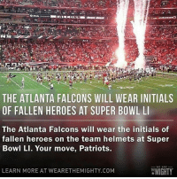 Not saying to be a falcons fan for the day, but.....: THE ATLANTA FALCONS WILL WEAR INITIALS  OF FALLEN HEROES AT SUPER BOWL LI  The Atlanta Falcons will wear the initials of  fallen heroes on the team helmets at Super  Bowl LI. Your move, Patriots.  WE ARE  MIGHTY  LEARN MORE AT WEARE THEMIGHTY.COM Not saying to be a falcons fan for the day, but.....