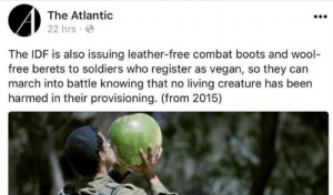 Soldiers, Tumblr, and Vegan: The Atlantic  22 hrs  The IDF is also issuing leather-free combat boots and wool  free berets to soldiers who register as vegan, so they can  march into battle knowing that no living creature has been  harmed in their provisioning. (from 2015) reverseracism: