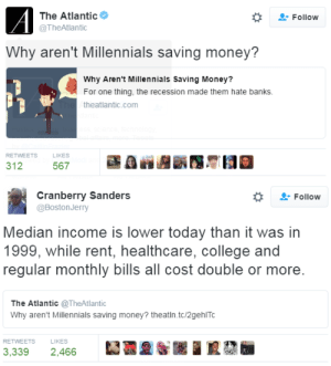 bitterbitchclubpresident: hustleinatrap: More questions? plus all the new bills they never had like internet, cell phones, and the cost of public transit isn't a fucking nickel anymore : The Atlantic  Follow  @TheAtlantic  Why aren't Millennials saving money?  Why Aren't Millennials Saving Money?  For one thing, the recession made them hate banks.  theatlantic.com  RETWEETS  LIKES  312  567   Cranberry Sanders  @BostonJerry  Follow  Median income is lower today than it was in  1999, while rent, healthcare, college and  regular monthly bills all cost double or more.  The Atlantic @TheAtlantic  Why aren't Millennials saving money? theatln.tc/2gehITc  RETWEETS  LIKES  3,339  2,466 bitterbitchclubpresident: hustleinatrap: More questions? plus all the new bills they never had like internet, cell phones, and the cost of public transit isn't a fucking nickel anymore