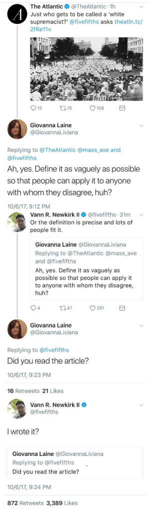 nicokun602: weavemama:  GET DUNKED ON GIOVANNA  911, I just witnessed a murder  : The Atlantic@TheAtlantic 1h  Just who gets to be called a 'white  supremacist?' @fivefifths asks theatln.tc/  2fRe11v  15  t70  109  Giovanna Laine  GiovannaLiviana  Replying to @TheAtlantic @mass_ave and  @fivefifths  Ah, yes. Define it as vaguely as possible  so that people can apply it to anyone  with whom they disagree, huh?  10/6/17, 9:12 PM   Vann R. Newkirkli $ @fivefifths. 31 m  Or the definition is precise and lots of  people fit it.  ﹀  Giovanna Laine @GiovannaLiviana  Replying to @TheAtlantic @mass_ave  and @fivefifths  Ah, yes. Define it as vaguely as  possible so that people can apply it  to anyone with whom they disagree,  huh?  94  Giovanna Laine  @GiovannaLiviana  Replying to @fivefifths  Did you read the article?  10/6/17, 9:23 PM  16 Retweets 21 Likes   Vann R. Newkirk II  @fivefifths  l wrote it?  Giovanna Laine @GiovannaLiviana  Replying to @fivefifths  Did you read the article?  10/6/17, 9:24 PM  872 Retweets 3,389 Likes nicokun602: weavemama:  GET DUNKED ON GIOVANNA  911, I just witnessed a murder