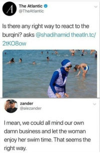 Business, Mean, and Time: The Atlantic  @TheAtlantic  Is there any right way to react to the  burqini? asks @shadihamid theatin.tc/  2tKO8ow  zander  @alezander  I mean, we could all mind our own  damn business and let the woman  enjoy her swim time. That seems the  right way. What a thought