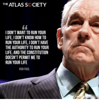 Ron Paul Is EXACTLY Right! #iHeartLiberty: THE ATLAS SK CIETY  I DON'T WANT TO RUN YOUR  LIFE, I DON'T KNOW HOW TO  RUN YOUR LIFE, I DON'T HAVE  THE AUTHORITY TO RUN YOUR  LIFE, AND THE CONSTITUTION  DOESN'T PERMIT ME TO  RUN YOUR LIFE  RON PAUL Ron Paul Is EXACTLY Right! #iHeartLiberty
