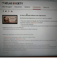Lol, Memes, and Capitalism: THE ATLAS SOCIETY  Atlas shrugged Objectivism  Students  Commentary  About Us  f in  Q: How is Marxisim different than Objectivism?  A: Marxism and Objectivism are similar in very few respects:  Das Kapital.  Karl Marx  -They are systems of thought. But Marxism is primarily a political and  economic outlook. Objectivism is broader  -They are both atheistic.  -They see human happiness as a good thing (though what they think  happiness consists in is quite different).  -They were founded by secular intellectuals of Jewish extraction.  Otherwise, they differ on most points. Here are just a few:  objectivism is for property rights. Marxism is against them.  -Marxism is egalitarian. Objectivism is not.  -objectivism regards each human as an individual. Marxism defines each by his group, especially his  economic class background  -Objectivism is pro-capitalism, Marxism is obviously not.  -Marxism holds that profit is evil. Objectivism holds that profit is usually highly honorable.  -Marxism is indifferent or even opposed to restricting the powers of government. It provided the basis  for totalitarianism in many countries, objectivism holds that government must be strictly limited, and  that everyone should be free to enjoy liberty.  And so on. First thing on the similarities and you're already wrong lol