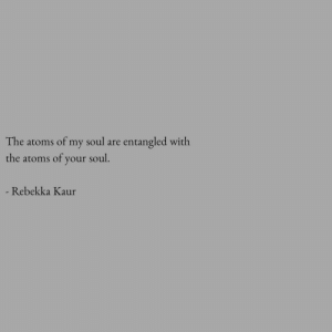 your soul: The atoms  of my soul are  entangled with  the atoms of your soul.  - Rebekka Kaur