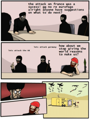 Silly terrorists. | Boardroom Suggestion | Know Your Meme: the attack on france was a  sucess gg no re eurofags  alright anyone have suggestions  on what to do next?  lets attack germany how about we  stop giving the  lets attack the UK  wor ld reasons  to nuke us?  not  ISIS  HQ Silly terrorists. | Boardroom Suggestion | Know Your Meme