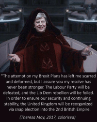 """Empire, Party, and Ensure: """"The attempt on my Brexit Plans has left me scarred  and deformed, but I assure you my resolve has  never been stronger. The Labour Party will be  defeated, and the Lib Dem rebellion will be foiled.  In order to ensure our security and continuing  stability, the United Kingdom will be reorganized  via snap election into the 2nd British Empire.  (Theresa May, 2017, colorised)"""