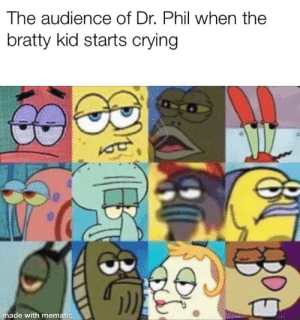 Shut up, kid: The audience of Dr. Phil when the  bratty kid starts crying  made with mematic  8 E Shut up, kid