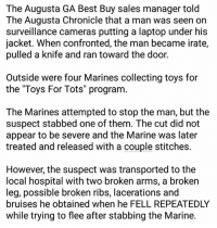 """Karma is a bitch... and apparently a Marine, too.  Play stupid games, win stupid prizes.: The Augusta GA Best Buy sales manager told  The Augusta Chronicle that a man was seen on  surveillance cameras putting a laptop under his  jacket. When confronted, the man became irate,  pulled a knife and ran toward the door.  Outside were four Marines collecting toys for  the """"Toys For Tots"""" program  The Marines attempted to stop the man, but the  suspect stabbed one of them. The cut did not  appear to be severe and the Marine was later  treated and released with a couple stitches.  However, the suspect was transported to the  local hospital with two broken arms, a broken  leg, possible broken ribs, lacerations and  bruises he obtained when he FELL REPEATEDLY  while trying to flee after stabbing the Marine. Karma is a bitch... and apparently a Marine, too.  Play stupid games, win stupid prizes."""