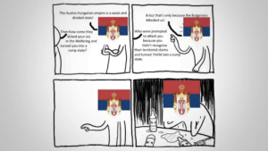 Ass, Empire, and History: The Austro-Hungarian empire is a weak and  B-but that's only because the Bulgarians  divided state!  Attacked us!  Who were prompted  to attack you  because you  Didn't recognise  their territorial claims  and turned THEM into a rump  Then how come they  kicked your ass  in the Weltkrieg and  turned you into a  rump state?  state.  CD Story of Serbia