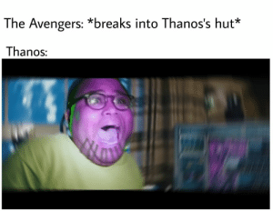Avengers, The Avengers, and Thanos: The Avengers: *breaks into Thanos's hut*  Thanos How it really should have been