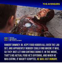 I am genuinely curious how much more people started going to shawarma places after that scene. Your thoughts?⠀ -⠀⠀ Follow @cinfacts for more facts: THE AVENGERS  Follow  MTİ | @cinfacts  ATS  for more content  ROBERT DOWNEY JR. KEPT FOOD HIDDEN ALL OVER THE LAB  SET, AND APPARENTLY NOBODY COULD FIND WHERE IT WAS,  SO THEY JUST LET HIM CONTINUE DOING IT. IN THE MOVIE,  THAT'S HIS ACTUAL FOOD HE'S OFFERING, AND WHEN HE  WAS EATING, IT WASN'T SCRIPTED, HE WAS JUST HUNGRY. I am genuinely curious how much more people started going to shawarma places after that scene. Your thoughts?⠀ -⠀⠀ Follow @cinfacts for more facts