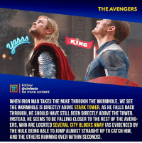 The government blames Avengers for Collateral damage harming civilians - sent a nuke to destroy a highly populated city. Your thoughts?⠀ -⠀⠀ Follow @cinfacts for more facts: THE AVENGERS  KING  ON Aİ | @cinfacts  ACTS  for more content  WHEN IRON MAN TAKES THE NUKE THROUGH THE WORMHOLE, WE SEE  THE WORMHOLE IS DIRECTLY ABOVE STARK TOWER. AS HE FALLS BACK  THROUGH, HE SHOULD HAVE STILL BEEN DIRECTLY ABOVE THE TOWER.  INSTEAD, HE SEEMSTO BE FALLING CLOSER TO THE REST OF THE AVENG-  ERS, WHO ARE LOCATED SEVERAL CITY BLOCKS AWAY (AS EVIDENCED BY  THE HULK BEING ABLE TO JUMP ALMOST STRAIGHT UP TO CATCH HIM,  AND THE OTHERS RUNNING OVER WITHIN SECONDS). The government blames Avengers for Collateral damage harming civilians - sent a nuke to destroy a highly populated city. Your thoughts?⠀ -⠀⠀ Follow @cinfacts for more facts