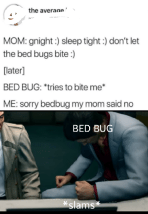 *swipes fingers* Oh,Man!: the averaae  MOM: gnight) sleep tight:) don't let  the bed bugs bite :)  [later]  BED BUG: tries to bite me  ME: sorry bedbug my mom said no  BED BUG  slams* *swipes fingers* Oh,Man!