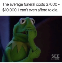 Facebook, Memes, and facebook.com: The average funeral costs $7000  $10,000. I can't even afford to die  SEE  MORE 😬😰  (via https://www.facebook.com/OfficialSeeMore/)